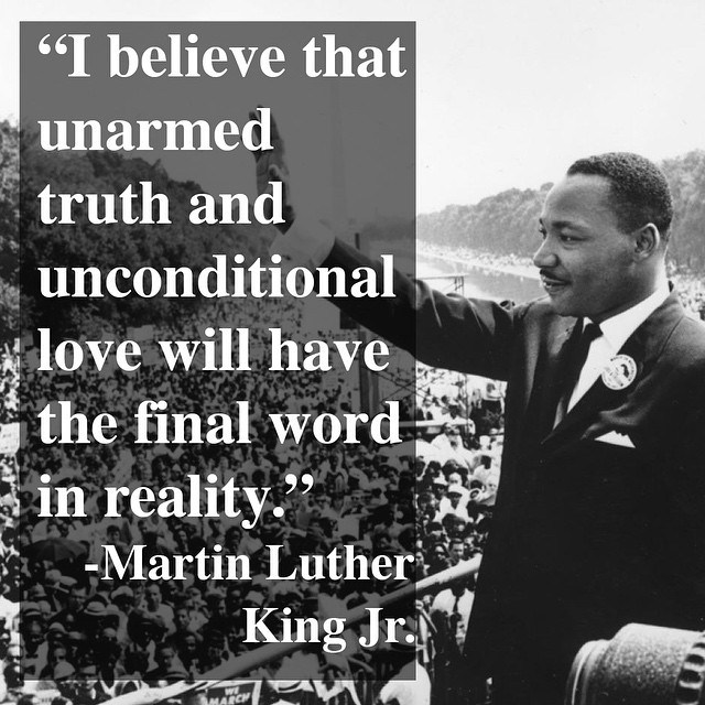 I believe that unarmed truth and unconditional love will have the final word in reality. - Martin Luther King, Jr.