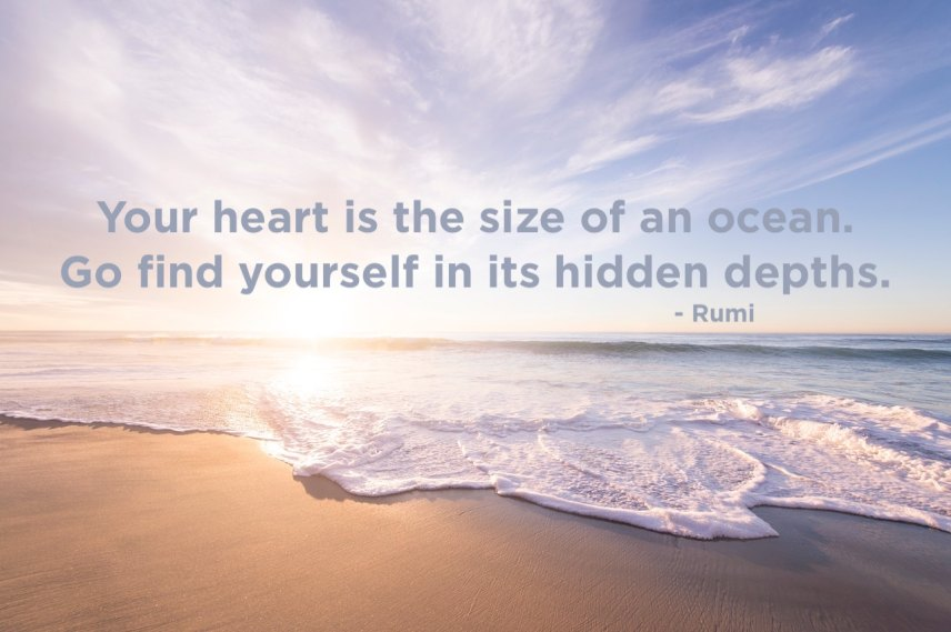 Your heart is the size of an ocean. Go find yourself in its hidden depth. - Rumi